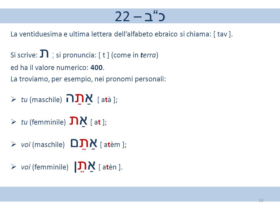 22 – כ ב La ventiduesima e ultima lettera dell'alfabeto ebraico si chiama: [ tav ]. Si scrive: ת ; si pronuncia: [ t ] (come in terra)